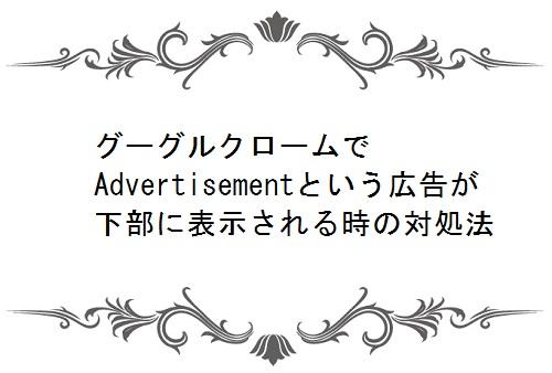 グーグルクロームでAdvertisementという広告が下部に表示される時の対処法