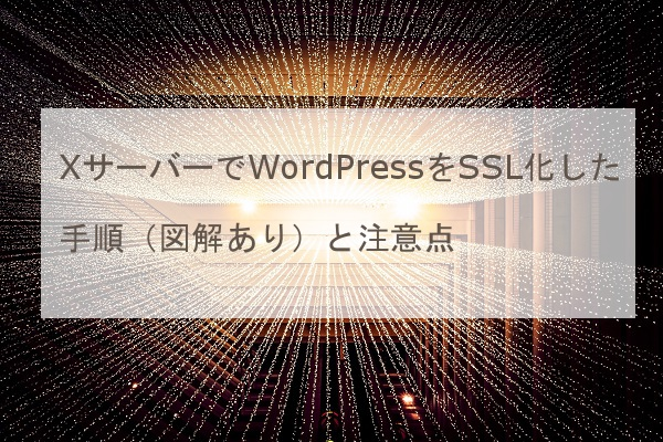XサーバーでWordPressをSSL化した手順(図解あり)と注意点