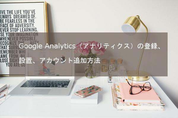 Google Analytics(アナリティクス)の登録、設置、アカウント追加方法